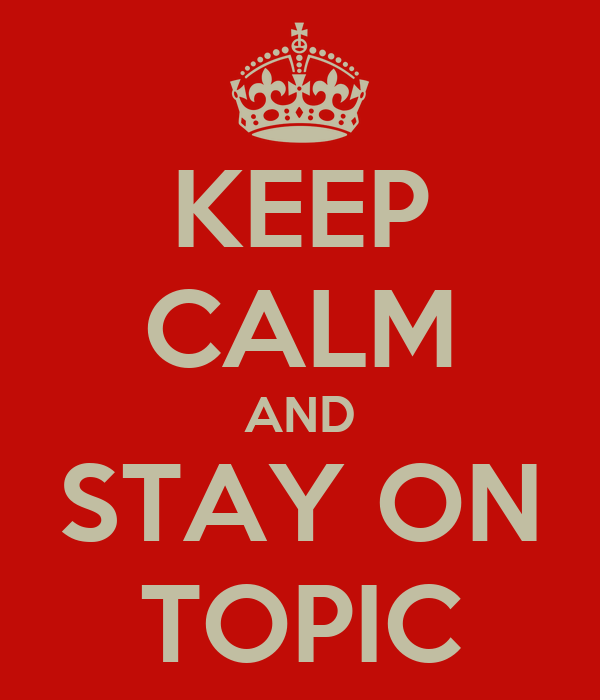 KEEP CALM AND STAY ON TOPIC