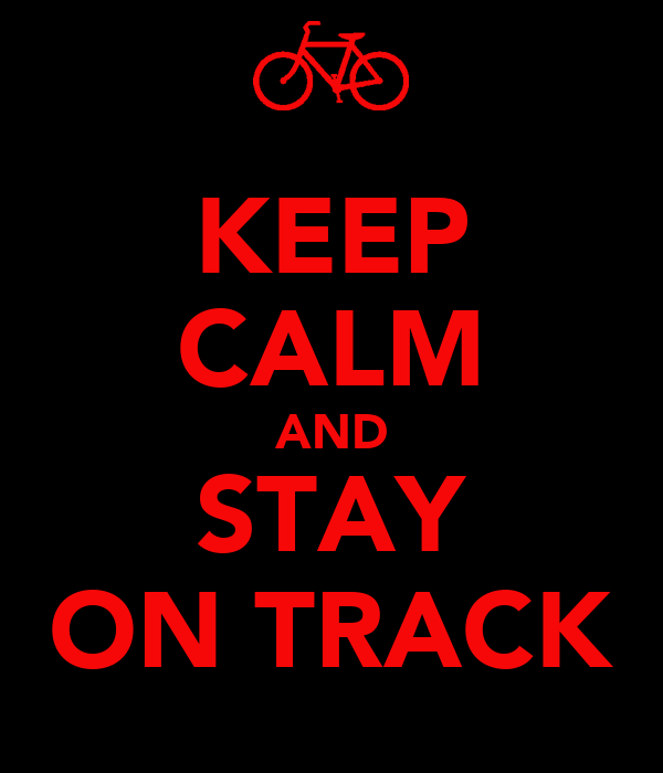 KEEP CALM AND STAY ON TRACK