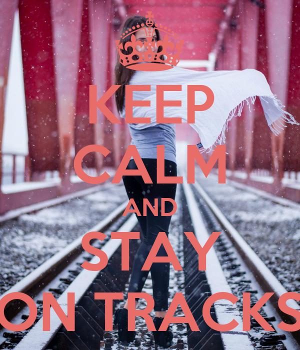 KEEP CALM AND STAY ON TRACKS