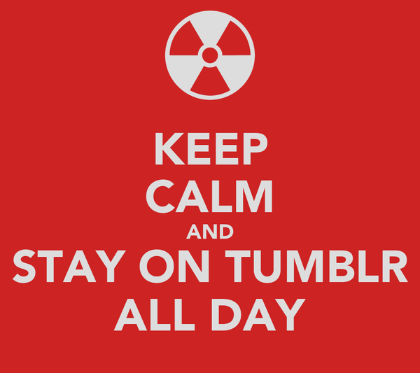 KEEP CALM AND STAY ON TUMBLR ALL DAY