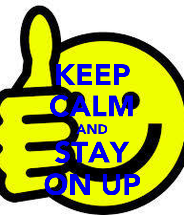 KEEP CALM AND STAY ON UP
