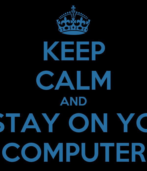 KEEP CALM AND STAY ON YO COMPUTER