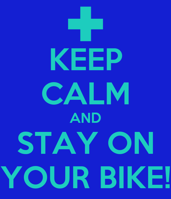 KEEP CALM AND STAY ON YOUR BIKE!