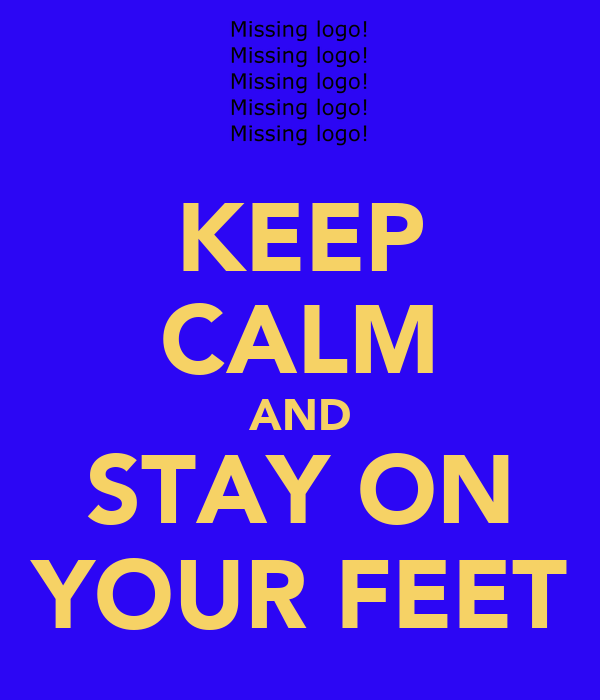 KEEP CALM AND STAY ON YOUR FEET