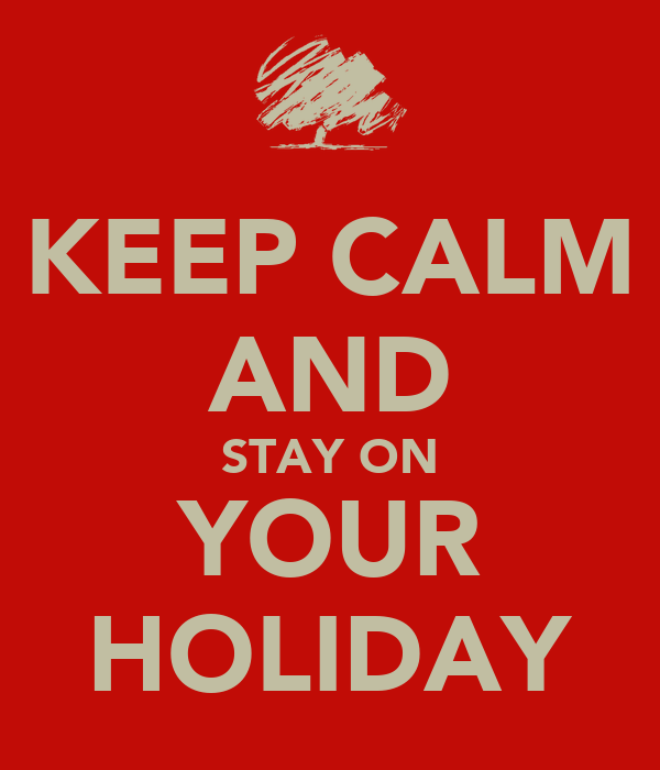 KEEP CALM AND STAY ON YOUR HOLIDAY