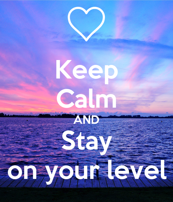 Keep Calm AND Stay on your level