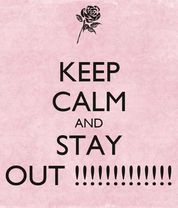 KEEP CALM AND STAY OUT !!!!!!!!!!!!!