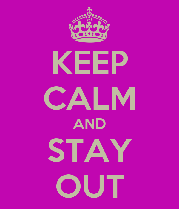 KEEP CALM AND STAY OUT