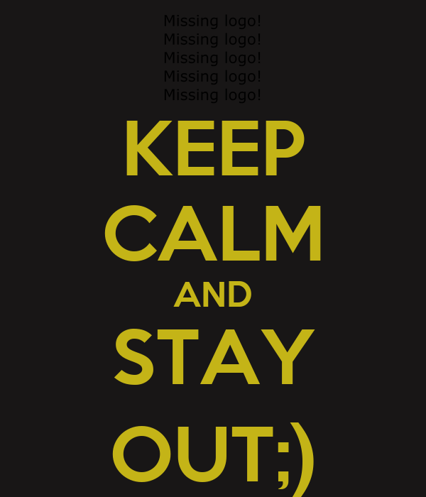 KEEP CALM AND STAY OUT;)