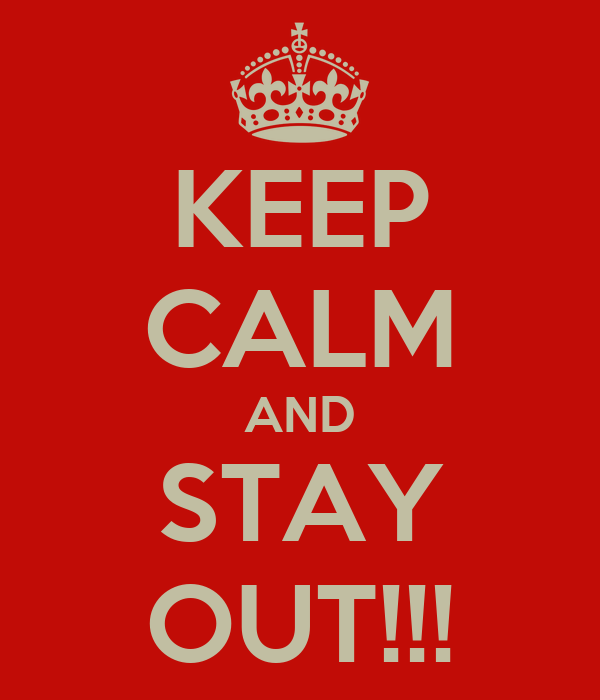 KEEP CALM AND STAY OUT!!!