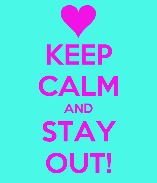 KEEP CALM AND STAY OUT!