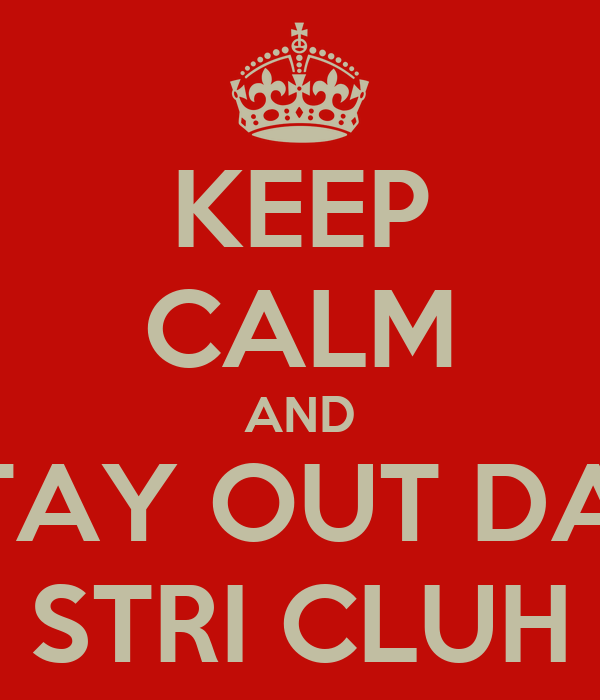 KEEP CALM AND STAY OUT DAH STRI CLUH
