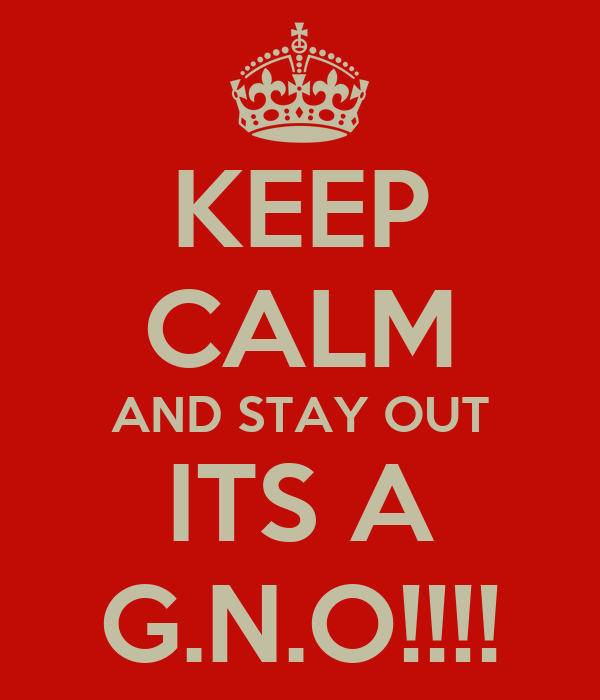 KEEP CALM AND STAY OUT ITS A G.N.O!!!!
