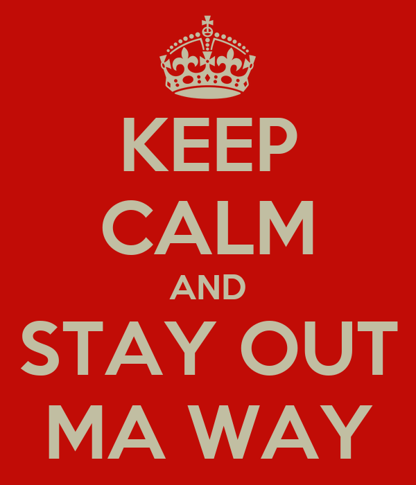 KEEP CALM AND STAY OUT MA WAY
