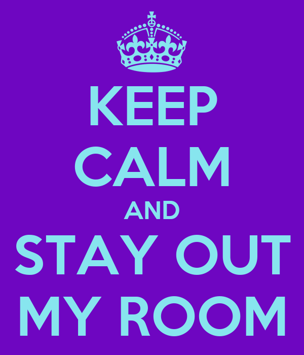 KEEP CALM AND STAY OUT MY ROOM