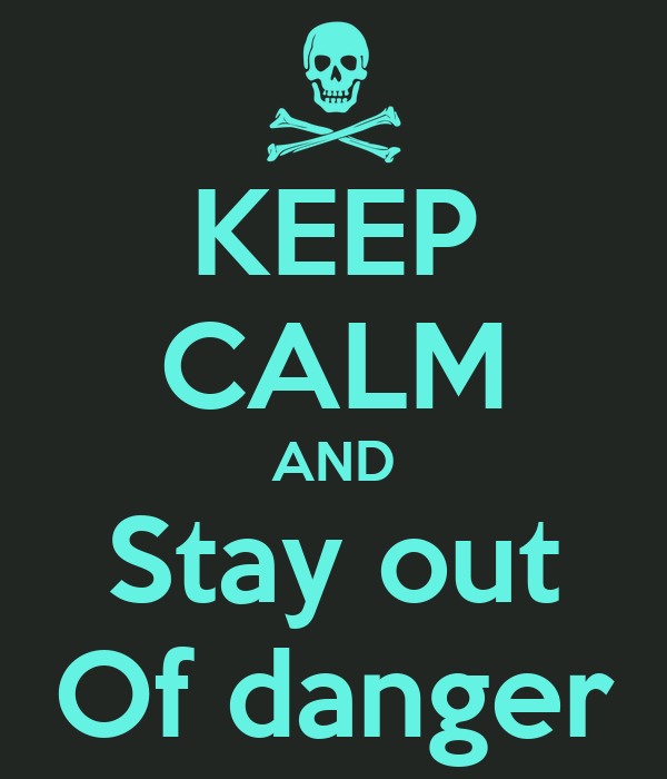 KEEP CALM AND Stay out Of danger