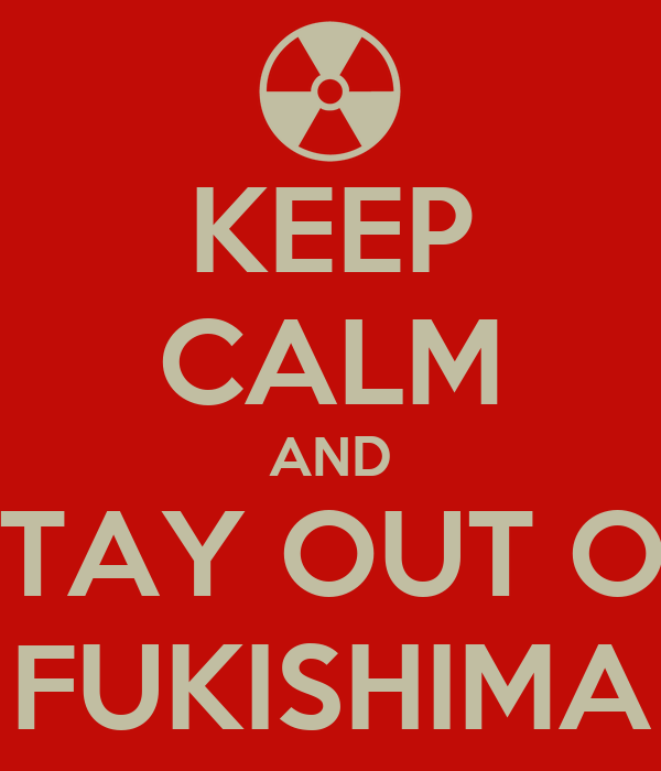 KEEP CALM AND STAY OUT OF FUKISHIMA