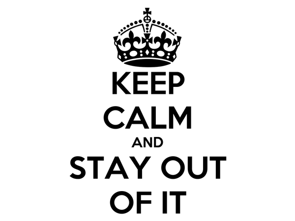 KEEP CALM AND STAY OUT OF IT