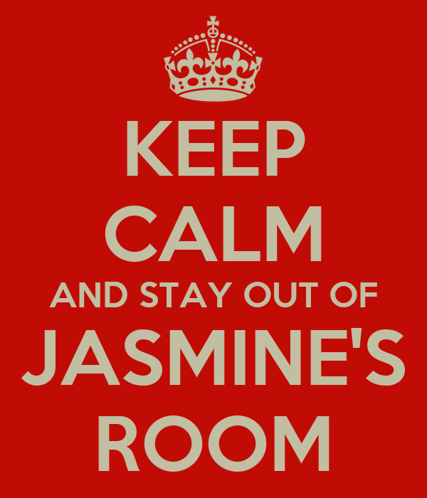 KEEP CALM AND STAY OUT OF JASMINE'S ROOM