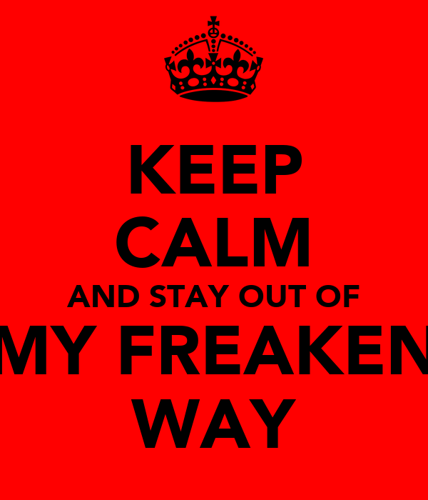KEEP CALM AND STAY OUT OF MY FREAKEN WAY
