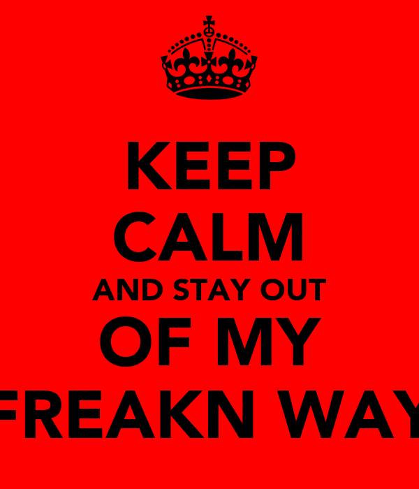 KEEP CALM AND STAY OUT OF MY FREAKN WAY