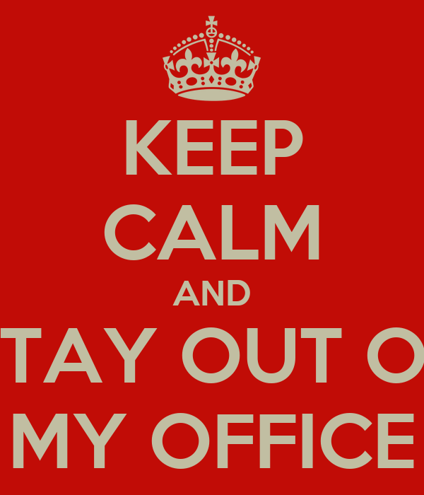 KEEP CALM AND STAY OUT OF MY OFFICE
