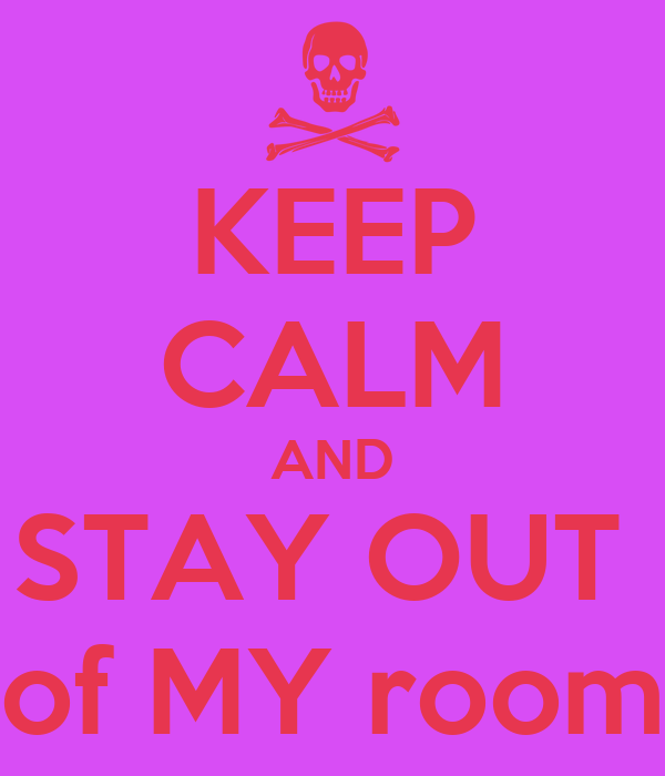 KEEP CALM AND STAY OUT  of MY room