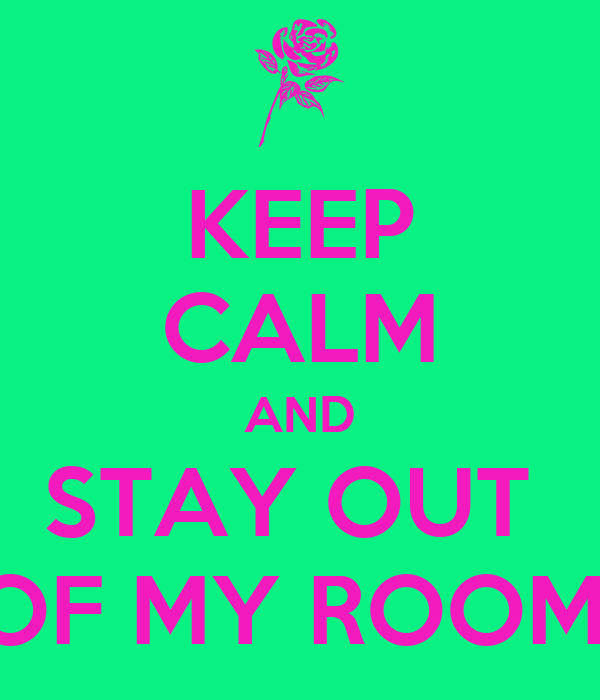 KEEP CALM AND STAY OUT  OF MY ROOM!