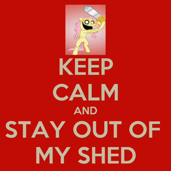 KEEP CALM AND STAY OUT OF  MY SHED