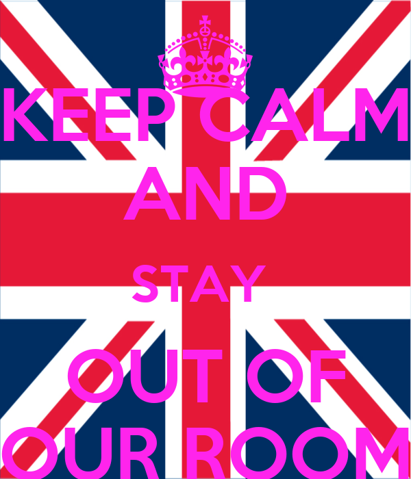 KEEP CALM AND STAY  OUT OF OUR ROOM