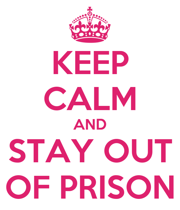 KEEP CALM AND STAY OUT OF PRISON