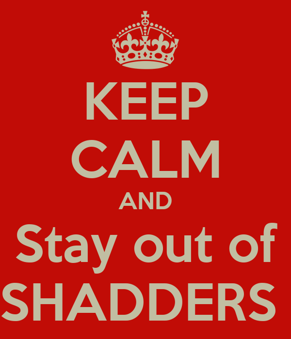 KEEP CALM AND Stay out of SHADDERS