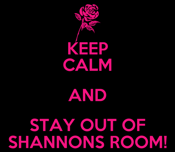 KEEP CALM AND STAY OUT OF SHANNONS ROOM!