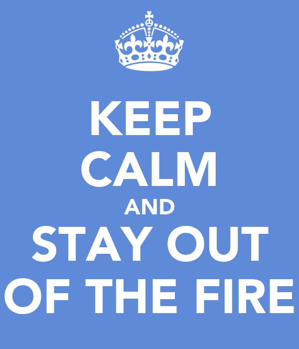 KEEP CALM AND STAY OUT OF THE FIRE