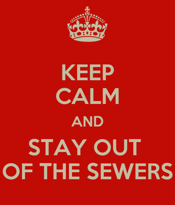 KEEP CALM AND STAY OUT  OF THE SEWERS