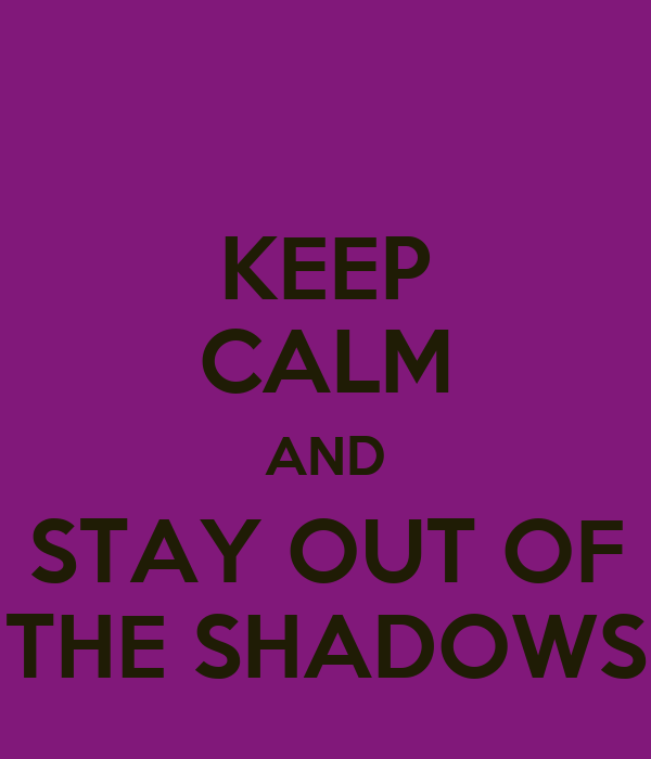 KEEP CALM AND STAY OUT OF THE SHADOWS