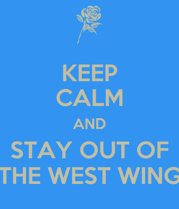 KEEP CALM AND STAY OUT OF THE WEST WING