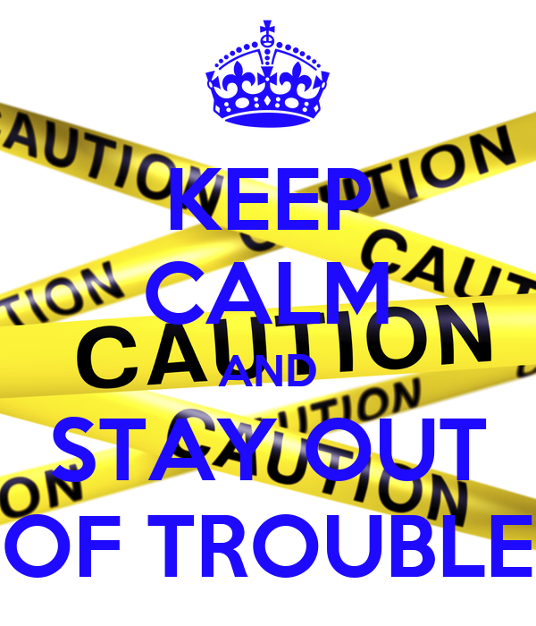 KEEP CALM AND STAY OUT OF TROUBLE