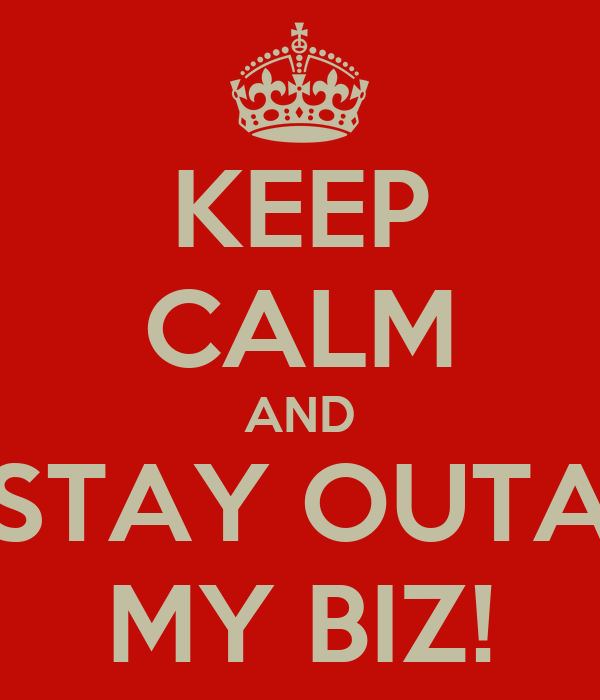 KEEP CALM AND STAY OUTA MY BIZ!