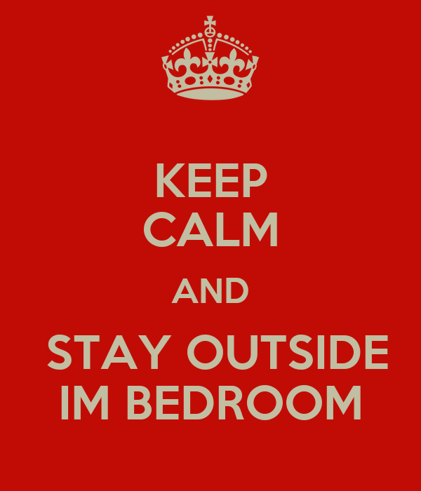KEEP CALM AND  STAY OUTSIDE IM BEDROOM
