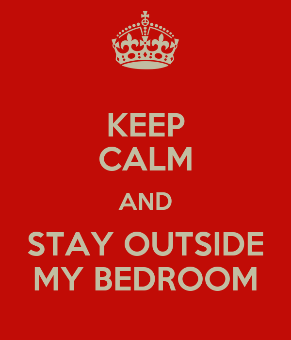 KEEP CALM AND STAY OUTSIDE MY BEDROOM