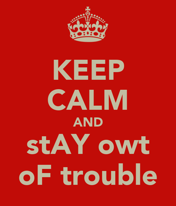 KEEP CALM AND stAY owt oF trouble