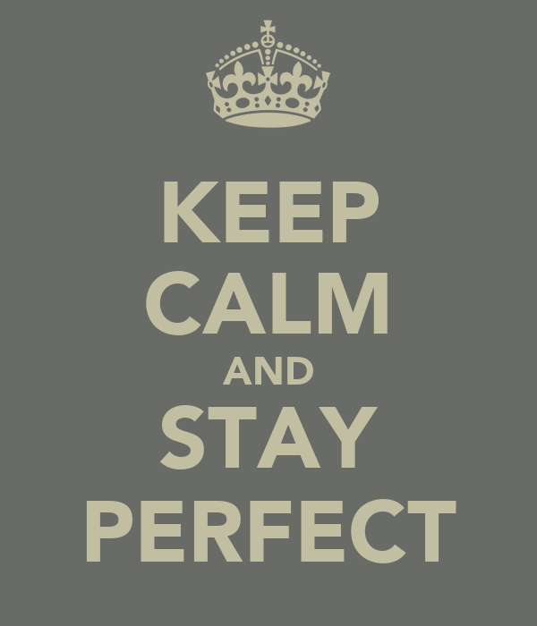 KEEP CALM AND STAY PERFECT