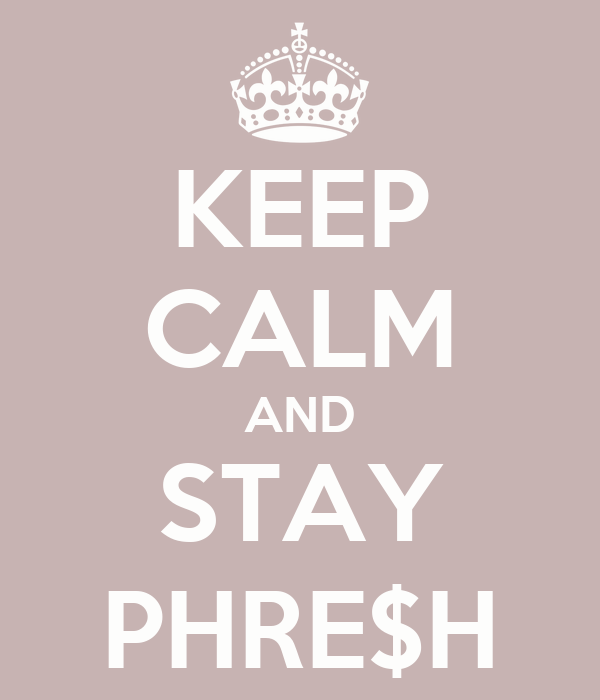 KEEP CALM AND STAY PHRE$H