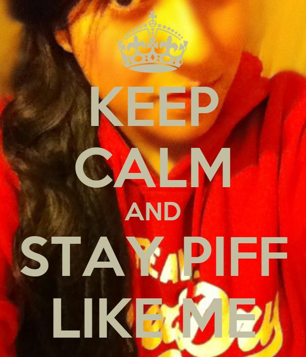 KEEP CALM AND STAY PIFF LIKE ME