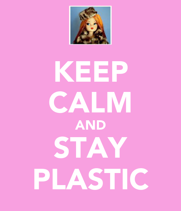 KEEP CALM AND STAY PLASTIC