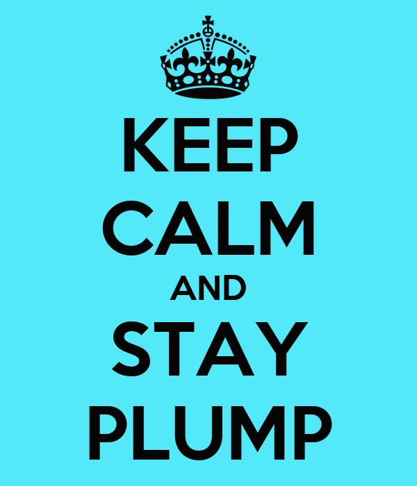KEEP CALM AND STAY PLUMP