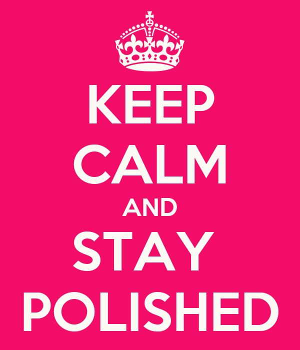 KEEP CALM AND STAY  POLISHED