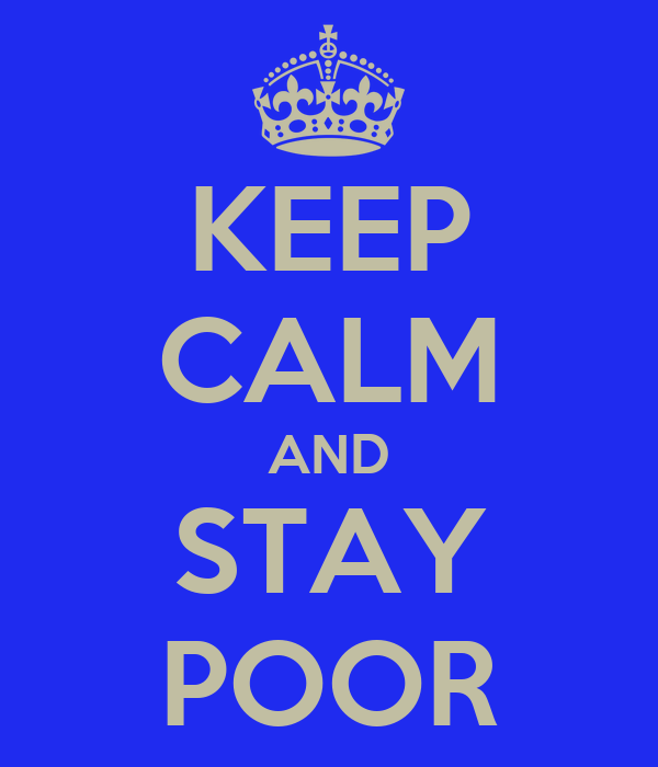KEEP CALM AND STAY POOR
