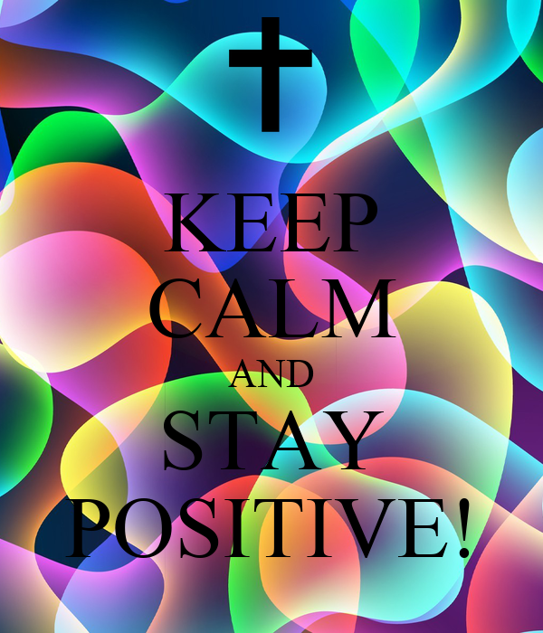 KEEP CALM AND STAY POSITIVE!